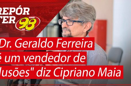 """""""Dr. Geraldo Ferreira é um vendedor de ilusões"""" diz Cipriano Maia"""